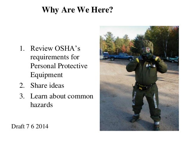 Why Are We Here?  1. Review OSHA's  requirements for  Personal Protective  Equipment  2. Share ideas  3. Learn about commo...
