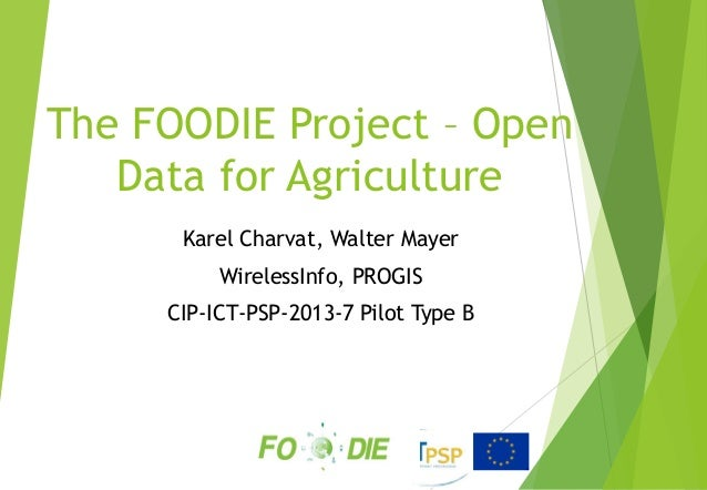 The FOODIE Project – Open Data for Agriculture Karel Charvat, Walter Mayer WirelessInfo, PROGIS CIP-ICT-PSP-2013-7 Pilot T...