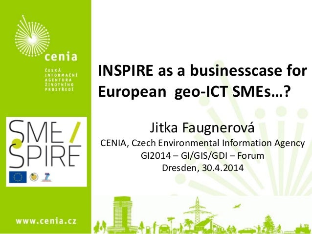 1 INSPIRE as a businesscase for European geo-ICT SMEs…? Jitka Faugnerová CENIA, Czech Environmental Information Agency GI2...