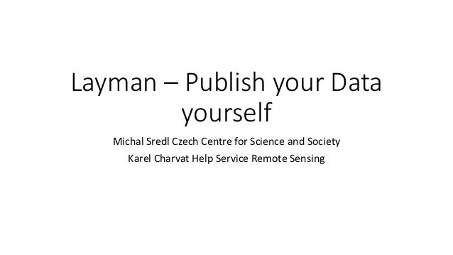 Layman – Publish your Data yourself Michal Sredl Czech Centre for Science and Society Karel Charvat Help Service Remote Se...
