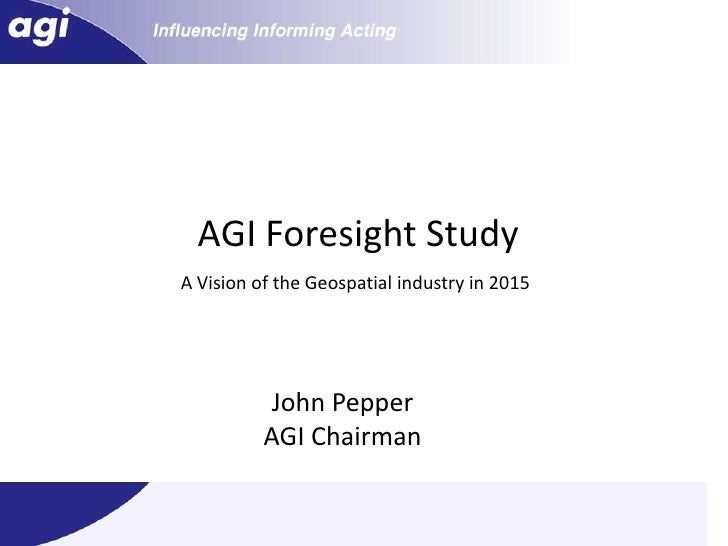 AGI Foresight Study<br />A Vision of the Geospatial industry in 2015 <br />John Pepper<br />AGI Chairman<br />