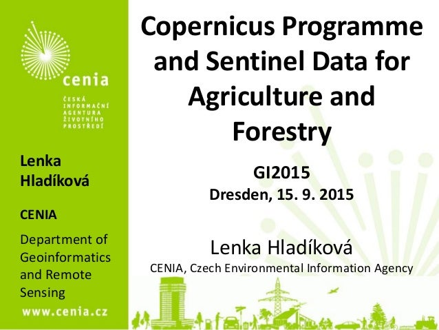 Copernicus Programme and Sentinel Data for Agriculture and Forestry GI2015 Dresden, 15. 9. 2015 Lenka Hladíková CENIA, Cze...