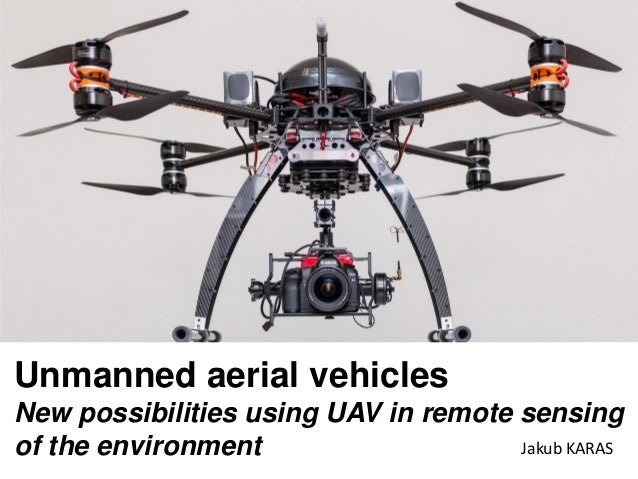 Unmanned aerial vehicles New possibilities using UAV in remote sensing of the environment Jakub KARAS