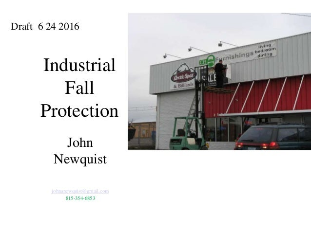 Industrial Fall Protection John Newquist johnanewquist@gmail.com 815-354-6853 Draft 6 24 2016