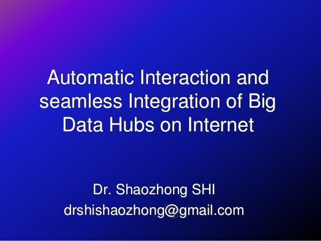 Automatic Interaction and seamless Integration of Big Data Hubs on Internet Dr. Shaozhong SHI drshishaozhong@gmail.com