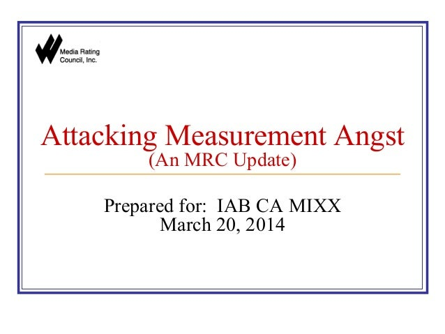 Attacking Measurement Angst (An MRC Update) Prepared for: IAB CA MIXX March 20, 2014