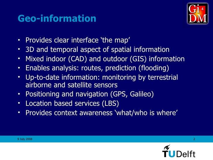 Geo-information <ul><li>Provides clear interface 'the map' </li></ul><ul><li>3D and temporal aspect of spatial information...