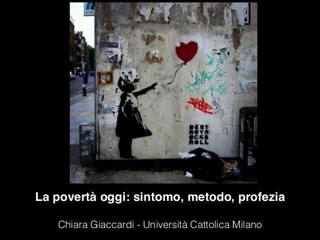 La povertà oggi: sintomo, metodo, profezia  Chiara Giaccardi - Università Cattolica Milano