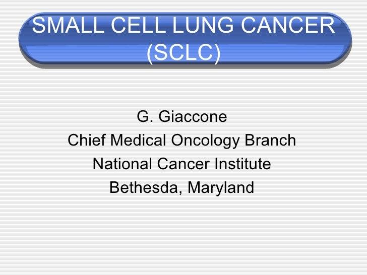 SMALL CELL LUNG CANCER (SCLC) <ul><li>G. Giaccone </li></ul><ul><li>Chief Medical Oncology Branch </li></ul><ul><li>Nation...