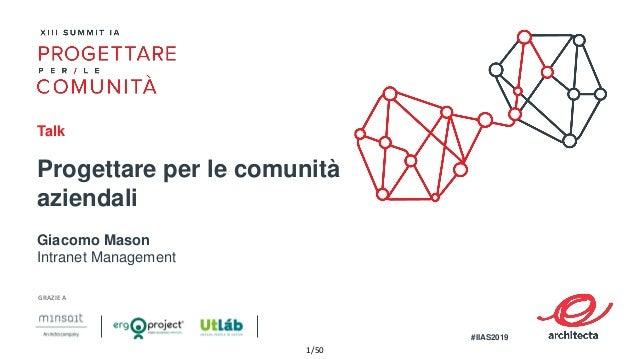 1/50 Progettare per le comunità aziendali Giacomo Mason Intranet Management Talk GRAZIE A #IIAS2019