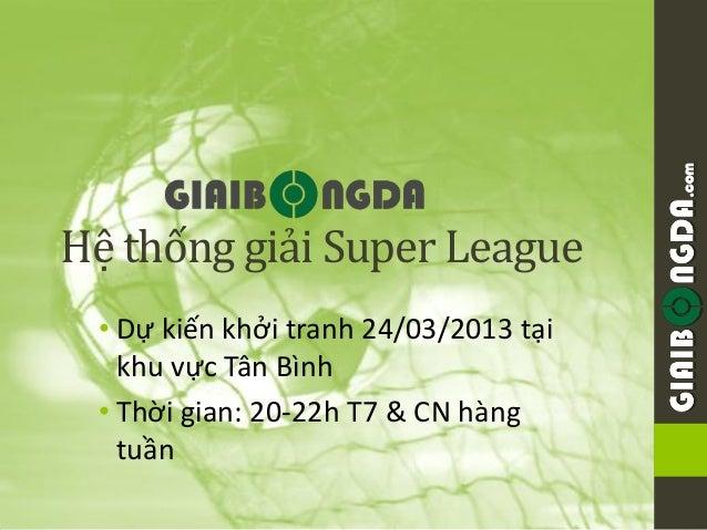 .comHệ thống giải Super League • Dự kiến khởi tranh 24/03/2013 tại   khu vực Tân Bình • Thời gian: 20-22h T7 & CN hàng   t...