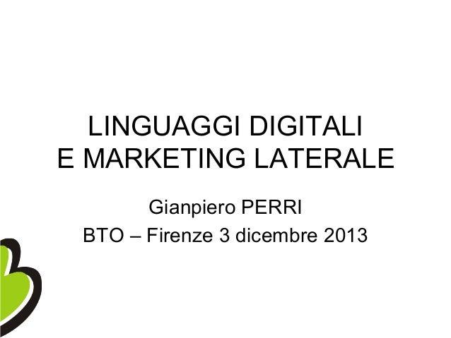 LINGUAGGI DIGITALI E MARKETING LATERALE Gianpiero PERRI BTO – Firenze 3 dicembre 2013