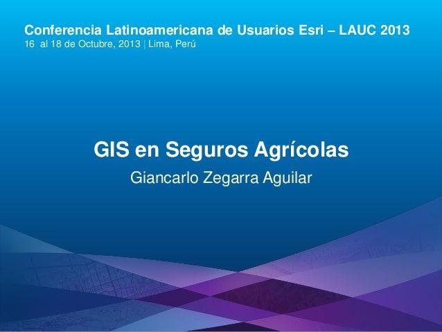 Conferencia Latinoamericana de Usuarios Esri – LAUC 2013 16 al 18 de Octubre, 2013 | Lima, Perú  GIS en Seguros Agrícolas ...