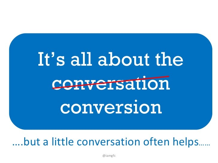 It's all about the conversation conversion @iamgfc … .but a little conversation often helps ……
