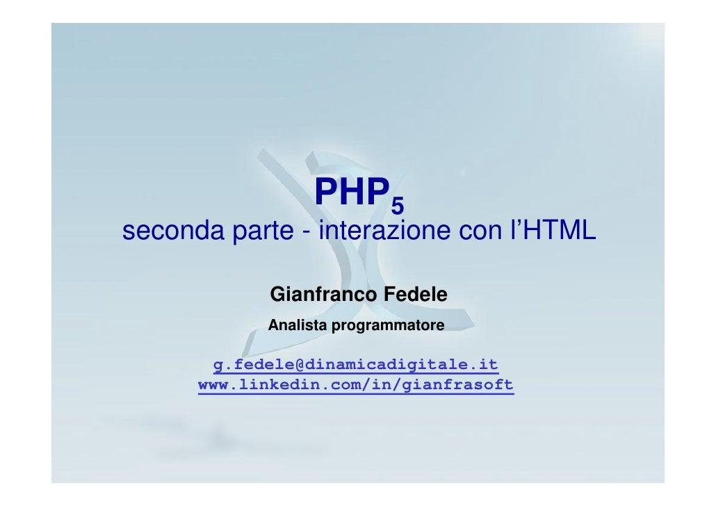 PHP5 seconda parte - interazione con l'HTML               Gianfranco Fedele             Analista programmatore          g....