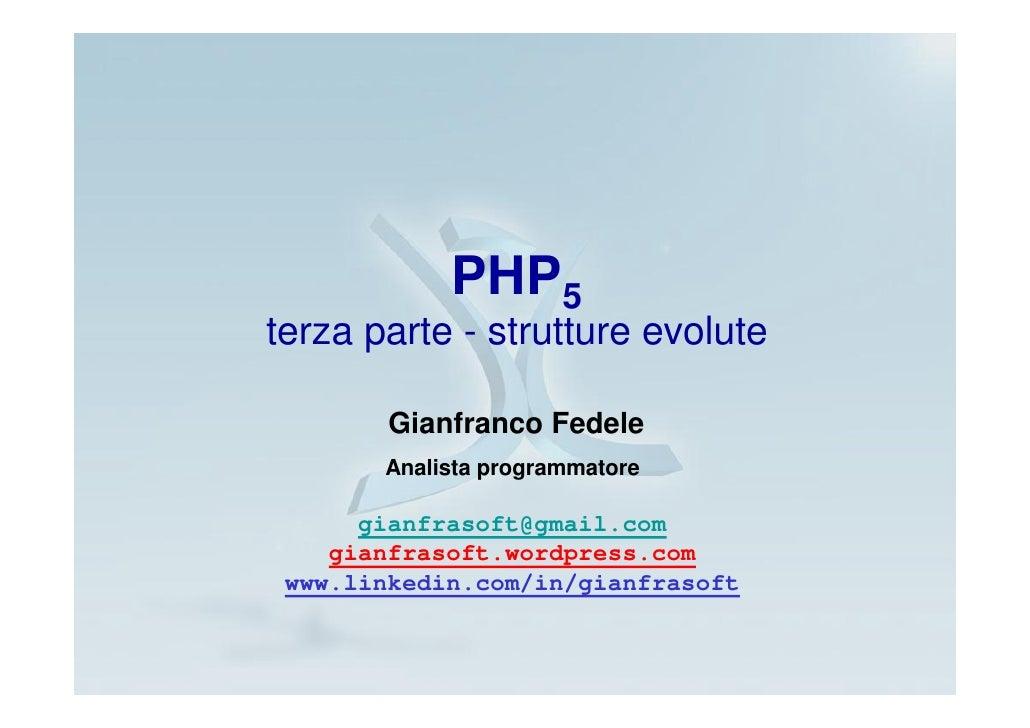 PHP5 terza parte - strutture evolute          Gianfranco Fedele        Analista programmatore        gianfrasoft@gmail.com...