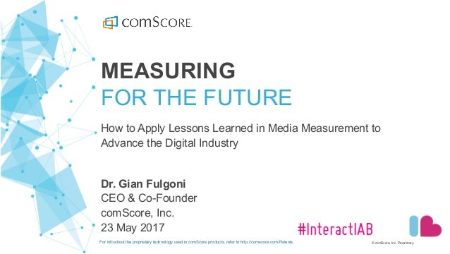 © comScore, Inc. Proprietary. #InteractIAB MEASURING FOR THE FUTURE How to Apply Lessons Learned in Media Meas...