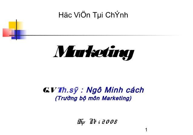 Häc ViÖn Tµi ChÝnh  MarketingG.V Th.sỹ : Ngô Minh cách   (Trưởng bộ môn Marketing)          Hµ N i 2 0 0 8              é ...