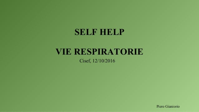 SELF HELP VIE RESPIRATORIE Cisef, 12/10/2016 Piero Gianiorio
