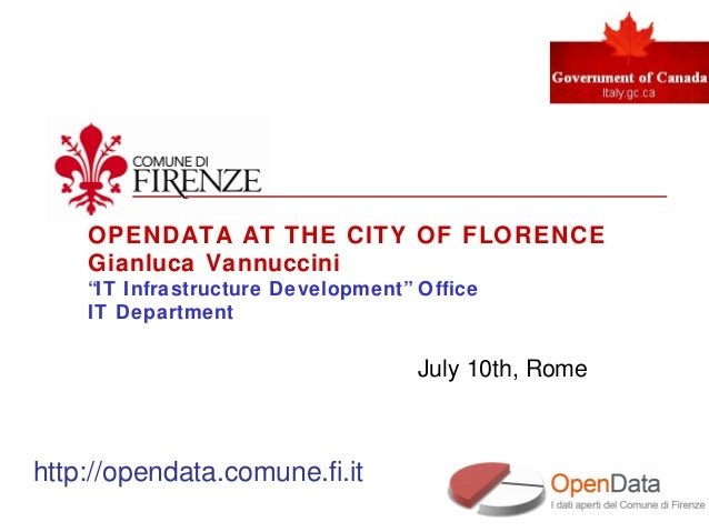 """OPENDATA AT THE CITY OF FLORENCE Gianluca Vannuccini """"IT Infrastructure Development"""" Office IT Department July 10th, Rome ..."""