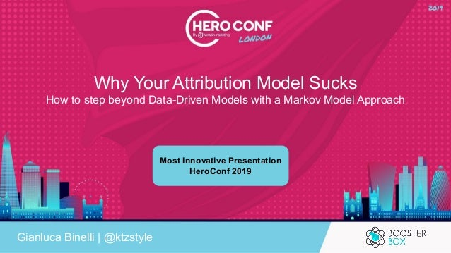 Why Your Attribution Model Sucks How to step beyond Data-Driven Models with a Markov Model Approach Gianluca Binelli | @kt...