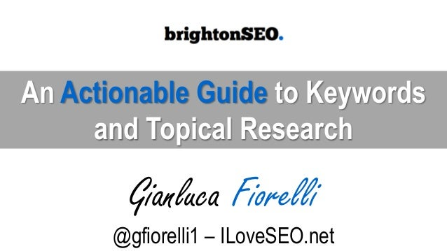 An Actionable Guide to Keywords and Topical Research Gianluca Fiorelli @gfiorelli1 – ILoveSEO.net
