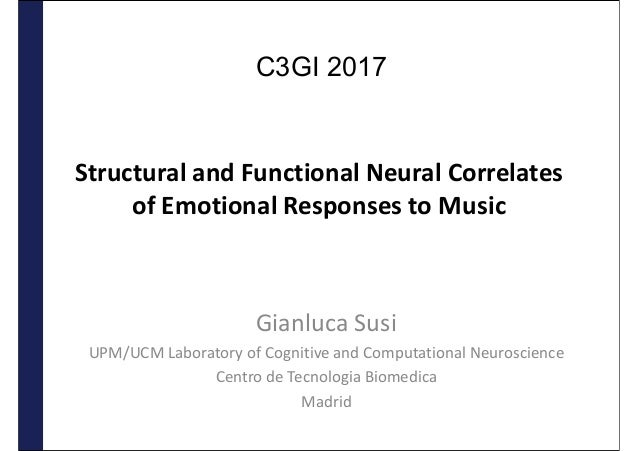 Structural and Functional Neural Correlates of Emotional Responses to Music Gianluca Susi UPM/UCM Laboratory of Cognitive ...