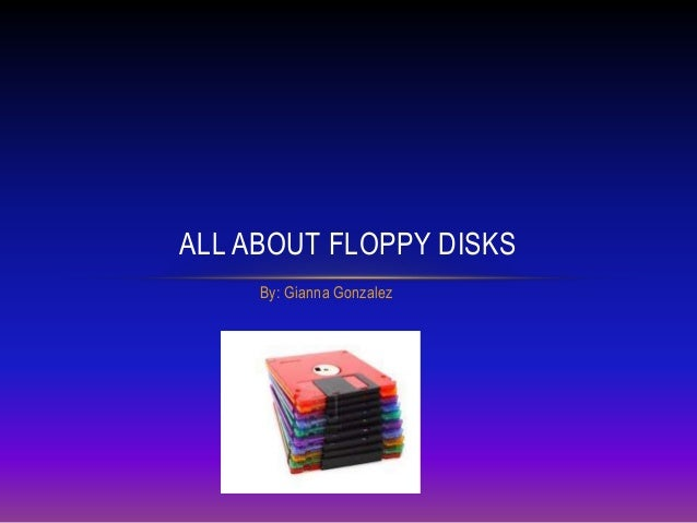 By: Gianna GonzalezALL ABOUT FLOPPY DISKS