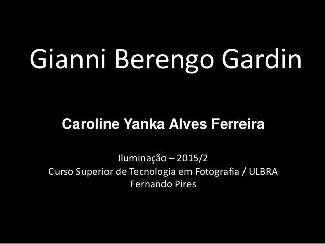 Gianni Berengo Gardin Caroline Yanka Alves Ferreira Iluminação – 2015/2 Curso Superior de Tecnologia em Fotografia / ULBRA...