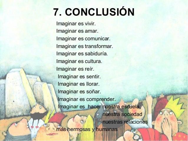 7. CONCLUSIÓN  .  Imaginar es vivir. Imaginar es amar. Imaginar es comunicar. Imaginar es transformar. Imaginar es sabidur...