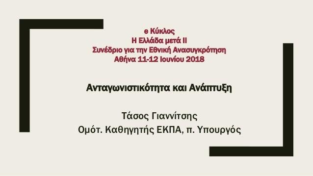 Ανταγωνιστικότητα και Ανάπτυξη Τάσος Γιαννίτσης Ομότ. Καθηγητής ΕΚΠΑ, π. Υπουργός e Κύκλος Η Ελλάδα μετά ΙΙ Συνέδριο για τ...