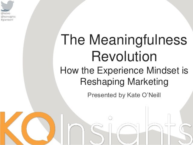 twitter: @kateo @koinsights #giantconf Presented by Kate O'Neill The Meaningfulness Revolution How the Experience Mindset ...