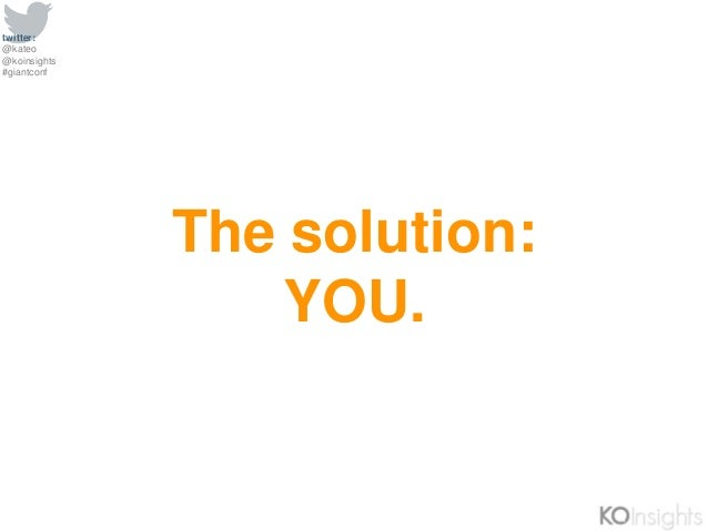 twitter: @kateo @koinsights #giantconf The solution: YOU.