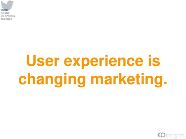 twitter: @kateo @koinsights #giantconf User experience is changing marketing.