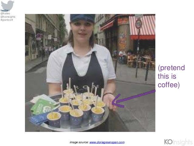 twitter: @kateo @koinsights #giantconf image source: www.doriegreenspan.com (pretend this is coffee)