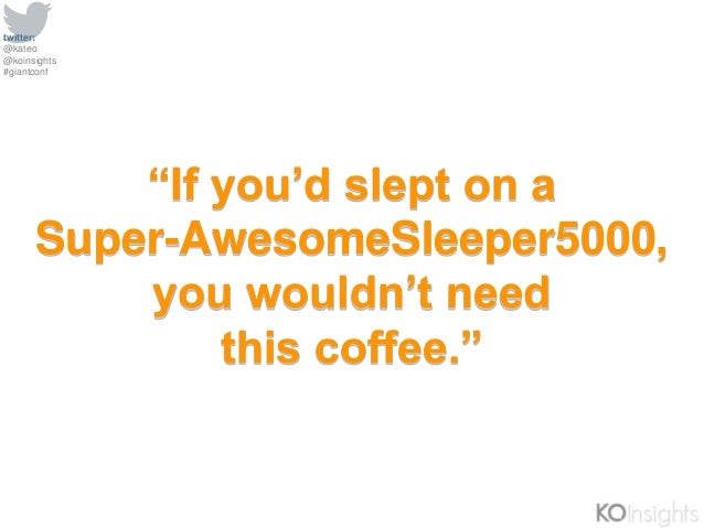 """twitter: @kateo @koinsights #giantconf """"If you'd slept on a Super-AwesomeSleeper5000, you wouldn't need this coffee."""""""