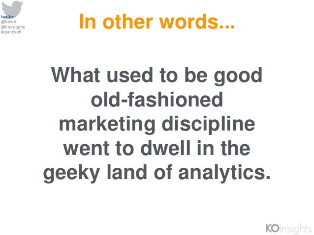 twitter: @kateo @koinsights #giantconf What used to be good old-fashioned marketing discipline went to dwell in the geeky ...