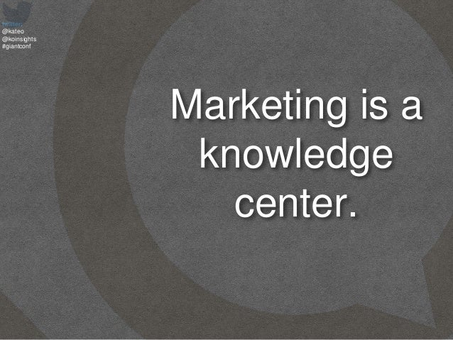 twitter: @kateo @koinsights #giantconf Marketing is a knowledge center.