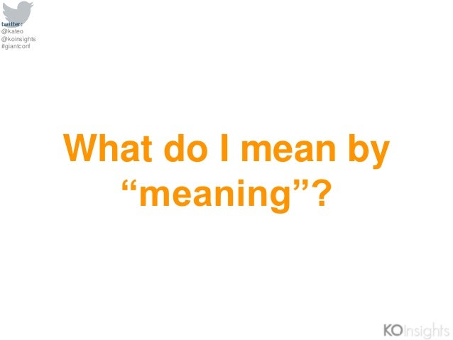"""twitter: @kateo @koinsights #giantconf What do I mean by """"meaning""""?"""