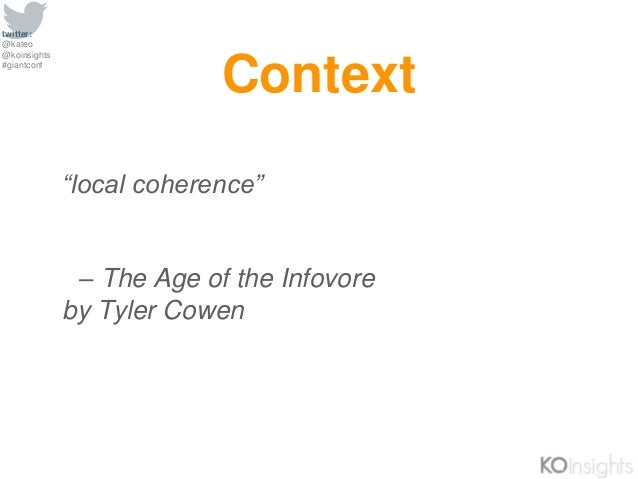 """twitter: @kateo @koinsights #giantconf """"local coherence"""" – The Age of the Infovore by Tyler Cowen Context"""