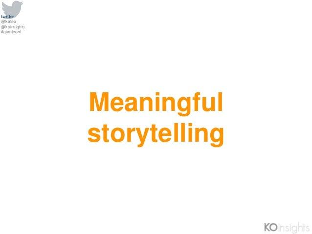 twitter: @kateo @koinsights #giantconf Meaningful storytelling