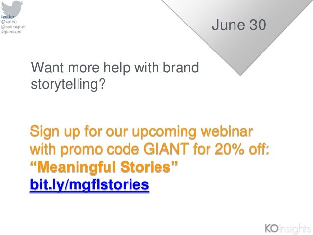 """twitter: @kateo @koinsights #giantconf Sign up for our upcoming webinar with promo code GIANT for 20% off: """"Meaningful Sto..."""