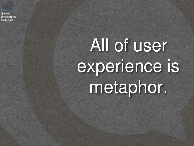 twitter: @kateo @koinsights #giantconf All of user experience is metaphor.