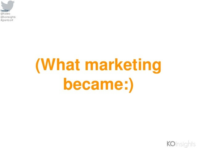 twitter: @kateo @koinsights #giantconf (What marketing became:)