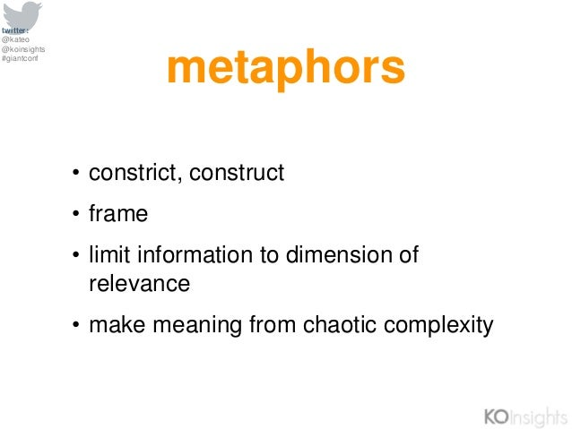 twitter: @kateo @koinsights #giantconf metaphors • constrict, construct • frame • limit information to dimension of releva...