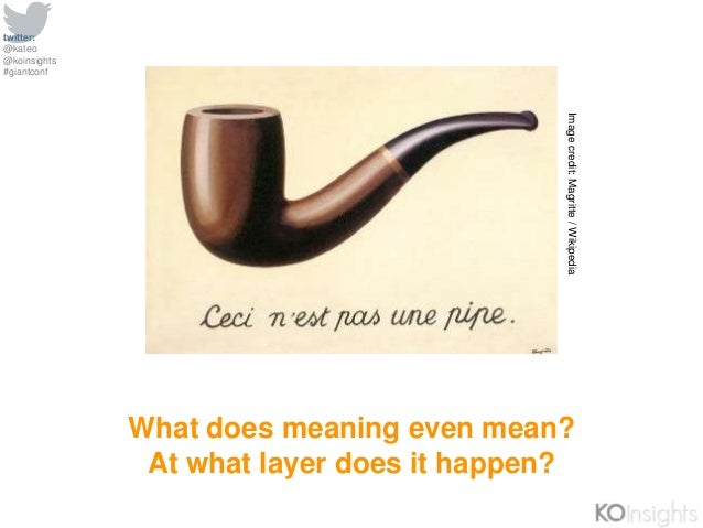 twitter: @kateo @koinsights #giantconf What does meaning even mean? At what layer does it happen? Imagecredit:Magritte/Wik...