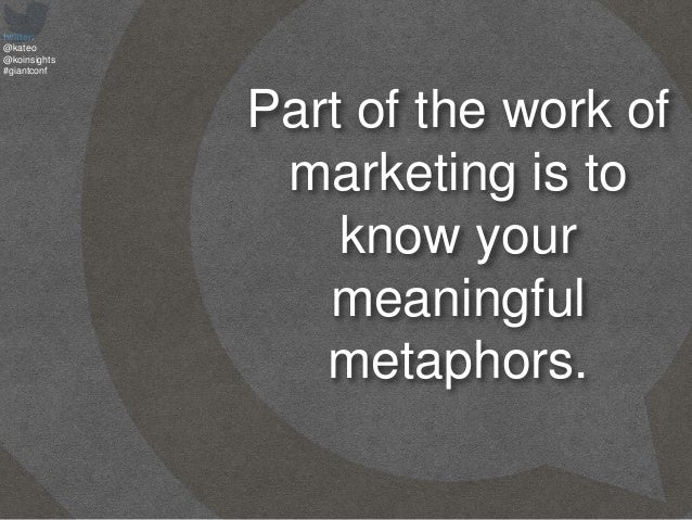 twitter: @kateo @koinsights #giantconf Part of the work of marketing is to know your meaningful metaphors.