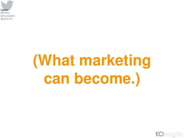 twitter: @kateo @koinsights #giantconf (What marketing can become.)