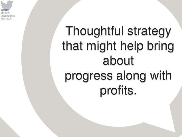 twitter: @kateo @koinsights #giantconf Thoughtful strategy that might help bring about progress along with profits.
