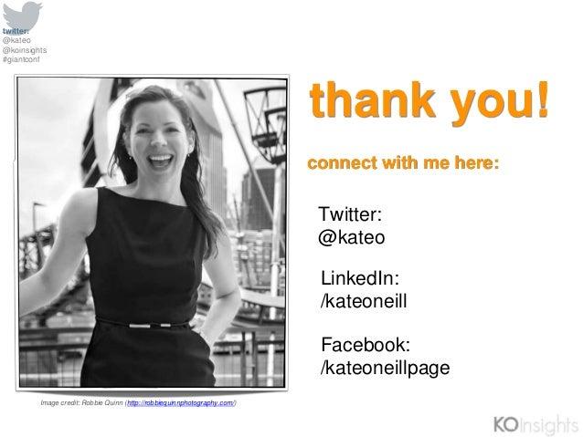 twitter: @kateo @koinsights #giantconf thank you! Facebook: /kateoneillpage LinkedIn: /kateoneill Twitter: @kateo connect ...